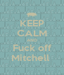 KEEP CALM AND Fuck off Mitchell  - Personalised Poster A4 size