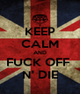 KEEP CALM AND FUCK OFF  N' DIE - Personalised Poster A4 size