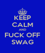 KEEP CALM AND FUCK OFF SWAG - Personalised Poster A4 size