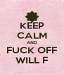 KEEP CALM AND FUCK OFF WILL F - Personalised Poster A4 size