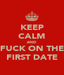 KEEP CALM AND FUCK ON THE FIRST DATE - Personalised Poster A4 size