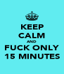 KEEP CALM AND FUCK ONLY 15 MINUTES - Personalised Poster A4 size