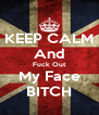 KEEP CALM And Fuck Out My Face BITCH - Personalised Poster A4 size