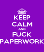 KEEP CALM AND FUCK PAPERWORK - Personalised Poster A4 size
