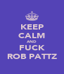KEEP CALM AND FUCK ROB PATTZ - Personalised Poster A4 size