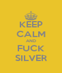 KEEP CALM AND FUCK SILVER - Personalised Poster A4 size