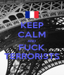 KEEP CALM AND FUCK TERRORISTS - Personalised Poster A4 size