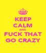 KEEP CALM AND FUCK THAT GO CRAZY - Personalised Poster A4 size