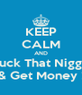 KEEP CALM AND Fuck That Nigga & Get Money ! - Personalised Poster A4 size