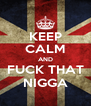 KEEP CALM AND FUCK THAT NIGGA - Personalised Poster A4 size