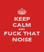 KEEP CALM AND FUCK THAT NOISE - Personalised Poster A4 size