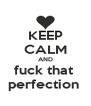 KEEP CALM AND fuck that  perfection  - Personalised Poster A4 size