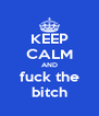 KEEP CALM AND fuck the bitch - Personalised Poster A4 size