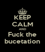 KEEP CALM AND Fuck the bucetation - Personalised Poster A4 size