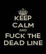 KEEP CALM AND FUCK THE DEAD LINE - Personalised Poster A4 size