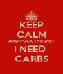 KEEP CALM AND FUCK THE DIET I NEED  CARBS - Personalised Poster A4 size