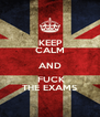 KEEP   CALM AND   FUCK  THE EXAMS - Personalised Poster A4 size