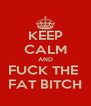 KEEP CALM AND FUCK THE  FAT BITCH - Personalised Poster A4 size