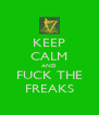KEEP CALM AND FUCK THE FREAKS - Personalised Poster A4 size