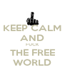 KEEP CALM AND FUCK THE FREE WORLD - Personalised Poster A4 size