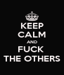 KEEP CALM AND FUCK  THE OTHERS - Personalised Poster A4 size