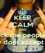 KEEP CALM AND fuck the peoples  they dont accept you - Personalised Poster A4 size