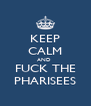 KEEP CALM AND  FUCK THE PHARISEES - Personalised Poster A4 size