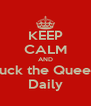 KEEP CALM AND Fuck the Queen Daily - Personalised Poster A4 size