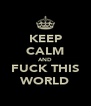 KEEP CALM AND FUCK THIS WORLD - Personalised Poster A4 size