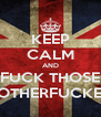KEEP CALM AND FUCK THOSE  MOTHERFUCKERS - Personalised Poster A4 size