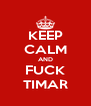 KEEP CALM AND FUCK TIMAR - Personalised Poster A4 size