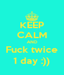KEEP CALM AND Fuck twice 1 day :)) - Personalised Poster A4 size