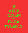 KEEP CALM AND FUCK TYLER .S  - Personalised Poster A4 size