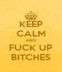 KEEP CALM AND FUCK UP BITCHES - Personalised Poster A4 size
