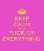 KEEP CALM AND FUCK UP EVERYTHING - Personalised Poster A4 size