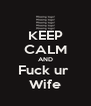 KEEP CALM AND Fuck ur  Wife - Personalised Poster A4 size