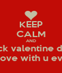 KEEP CALM AND fuck valentine day im in love with u evryday - Personalised Poster A4 size