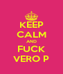 KEEP CALM AND FUCK VERO P - Personalised Poster A4 size