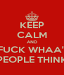 KEEP CALM AND FUCK WHAA'' PEOPLE THINK - Personalised Poster A4 size