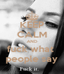 KEEP CALM AND fuck what  people say - Personalised Poster A4 size