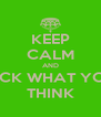 KEEP CALM AND FUCK WHAT YOU  THINK - Personalised Poster A4 size