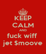 KEEP CALM AND fuck wiff  jet $moove - Personalised Poster A4 size