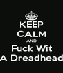 KEEP CALM AND Fuck Wit A Dreadhead - Personalised Poster A4 size