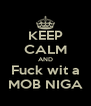 KEEP CALM AND Fuck wit a MOB NIGA - Personalised Poster A4 size