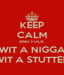 KEEP CALM AND FUCK WIT A NIGGA WIT A STUTTER - Personalised Poster A4 size