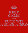 KEEP CALM AND FUCK WIT A SLAB-A-BRO - Personalised Poster A4 size