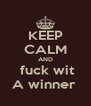 KEEP CALM AND  fuck wit A winner  - Personalised Poster A4 size