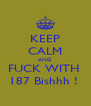 KEEP CALM AND FUCK WITH  187 Bishhh !  - Personalised Poster A4 size