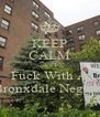 KEEP CALM AND Fuck With A Bronxdale Negga ! - Personalised Poster A4 size