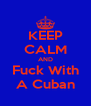 KEEP CALM AND Fuck With A Cuban - Personalised Poster A4 size